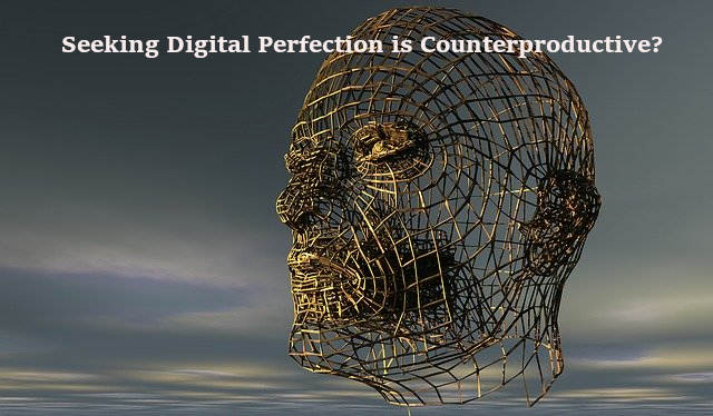 Seeking Digital Perfection is Counterproductive?